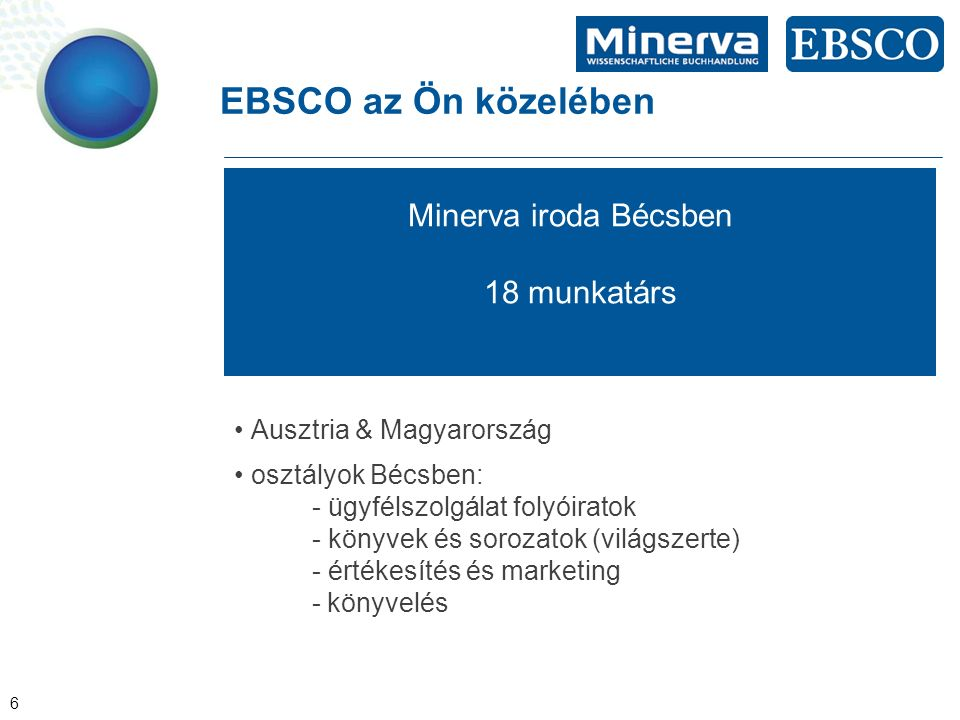 6 EBSCO az Ön közelében Minerva iroda Bécsben 18 munkatárs Ausztria & Magyarország osztályok Bécsben: - ügyfélszolgálat folyóiratok - könyvek és sorozatok (világszerte) - értékesítés és marketing - könyvelés
