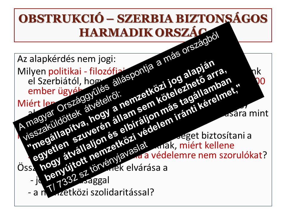OBSTRUKCIÓ – SZERBIA BIZTONSÁGOS HARMADIK ORSZÁG Az alapkérdés nem jogi: Milyen politikai - filozófiai vagy erkölcsi alapon várhatnánk el Szerbiától, hogy az országon áthaladt mintegy 600 000 ember ügyében eljárjon.