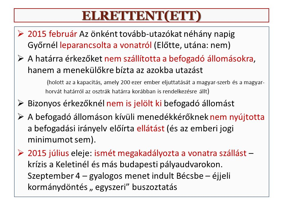 ELRETTENT(ETT)  2015 február Az önként tovább-utazókat néhány napig Győrnél leparancsolta a vonatról (Előtte, utána: nem)  A határra érkezőket nem szállította a befogadó állomásokra, hanem a menekülőkre bízta az azokba utazást (holott az a kapacitás, amely 200 ezer ember eljuttatását a magyar-szerb és a magyar- horvát határról az osztrák határra korábban is rendelkezésre állt )  Bizonyos érkezőknél nem is jelölt ki befogadó állomást  A befogadó állomáson kívüli menedékkérőknek nem nyújtotta a befogadási irányelv előírta ellátást (és az emberi jogi minimumot sem).