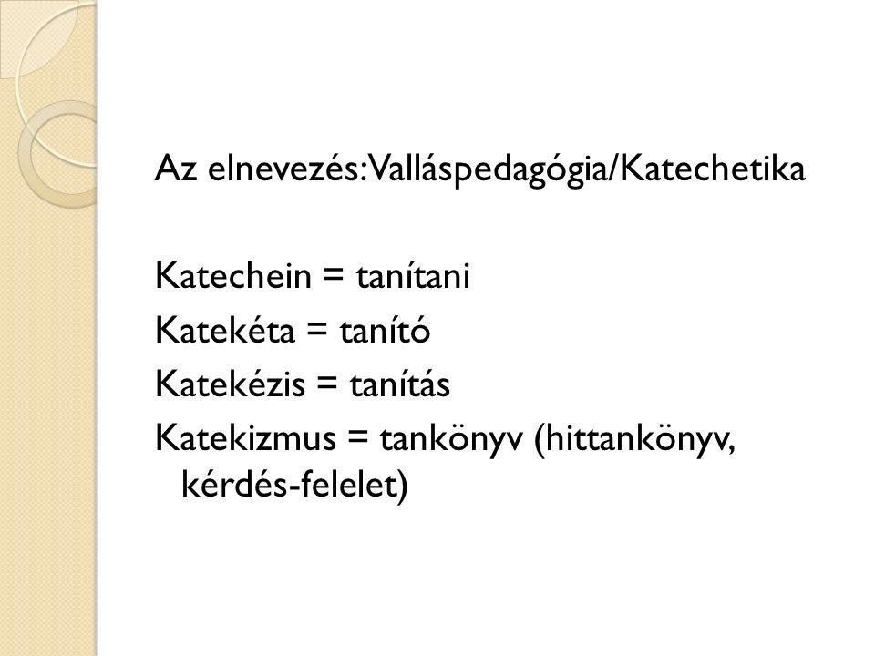 Az elnevezés: Valláspedagógia/Katechetika Katechein = tanítani Katekéta = tanító Katekézis = tanítás Katekizmus = tankönyv (hittankönyv, kérdés-felelet)