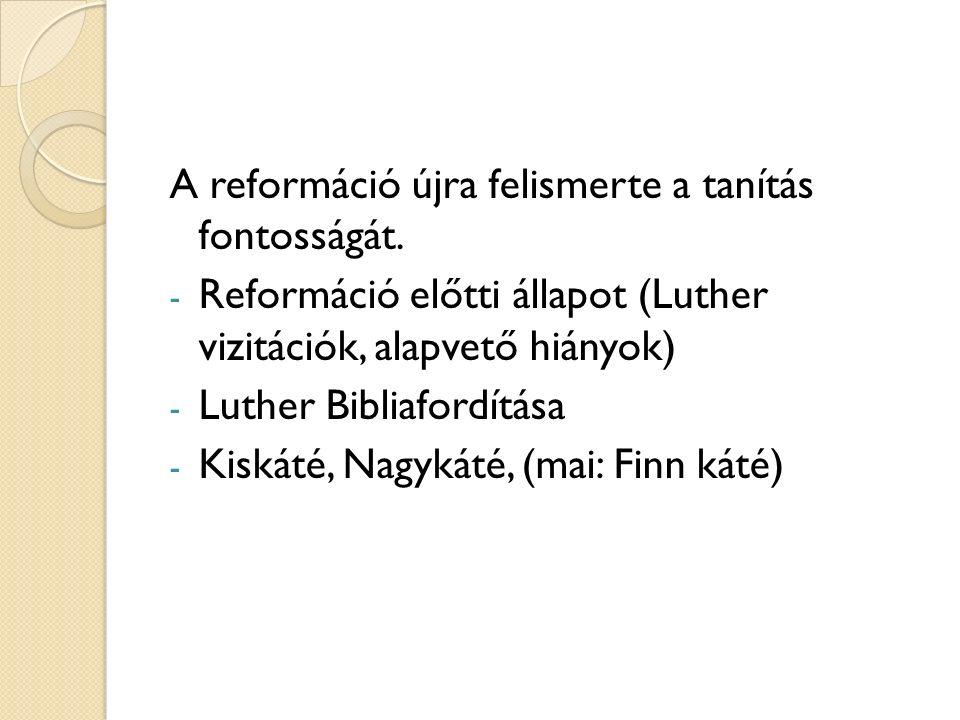 A reformáció újra felismerte a tanítás fontosságát. - Reformáció előtti állapot (Luther vizitációk, alapvető hiányok) - Luther Bibliafordítása - Kiská