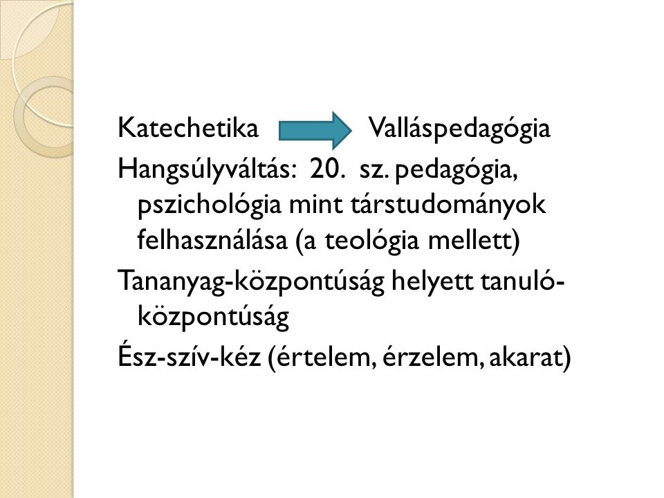 Katechetika Valláspedagógia Hangsúlyváltás: 20. sz. pedagógia, pszichológia mint társtudományok felhasználása (a teológia mellett) Tananyag-központúsá