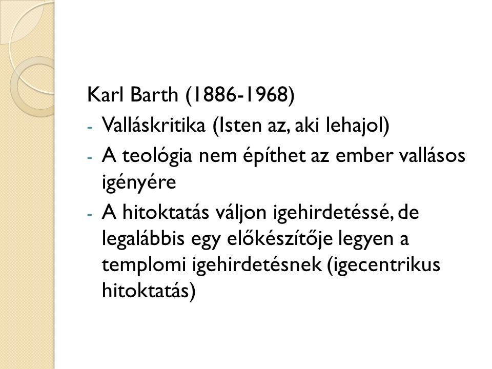 Karl Barth (1886-1968) - Valláskritika (Isten az, aki lehajol) - A teológia nem építhet az ember vallásos igényére - A hitoktatás váljon igehirdetéssé, de legalábbis egy előkészítője legyen a templomi igehirdetésnek (igecentrikus hitoktatás)