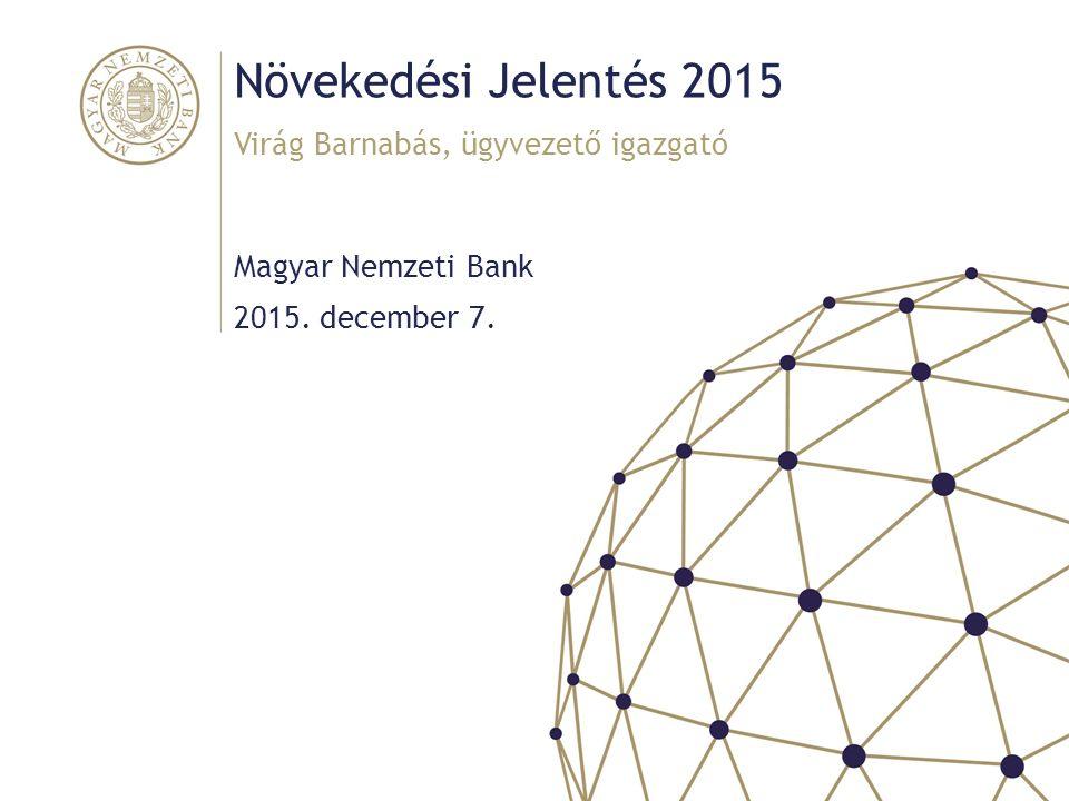 Növekedési Jelentés 2015 Magyar Nemzeti Bank Virág Barnabás, ügyvezető igazgató 2015. december 7.