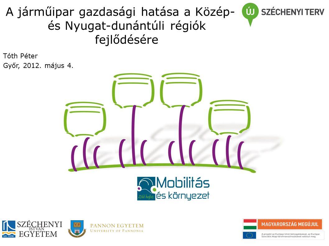 A járműipar gazdasági hatása a Közép- és Nyugat-dunántúli régiók fejlődésére Tóth Péter Győr, 2012.