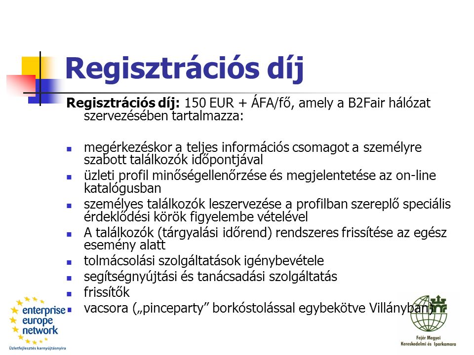 """Regisztrációs díj Regisztrációs díj: 150 EUR + ÁFA/fő, amely a B2Fair hálózat szervezésében tartalmazza: megérkezéskor a teljes információs csomagot a személyre szabott találkozók időpontjával üzleti profil minőségellenőrzése és megjelentetése az on-line katalógusban személyes találkozók leszervezése a profilban szereplő speciális érdeklődési körök figyelembe vételével A találkozók (tárgyalási időrend) rendszeres frissítése az egész esemény alatt tolmácsolási szolgáltatások igénybevétele segítségnyújtási és tanácsadási szolgáltatás frissítők vacsora (""""pinceparty borkóstolással egybekötve Villányban)"""