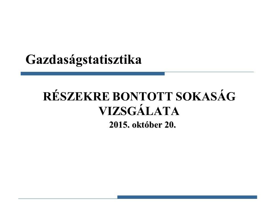 Gazdaságstatisztika, 2015 RÉSZEKRE BONTOTT SOKASÁG VIZSGÁLATA Gazdaságstatisztika 2015. október 20.