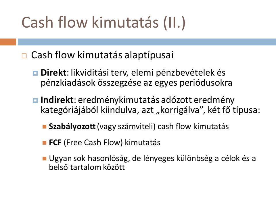 """Cash flow kimutatás (II.)  Cash flow kimutatás alaptípusai  Direkt: likviditási terv, elemi pénzbevételek és pénzkiadások összegzése az egyes periódusokra  Indirekt: eredménykimutatás adózott eredmény kategóriájából kiindulva, azt """"korrigálva , két fő típusa: Szabályozott (vagy számviteli) cash flow kimutatás FCF (Free Cash Flow) kimutatás Ugyan sok hasonlóság, de lényeges különbség a célok és a belső tartalom között"""