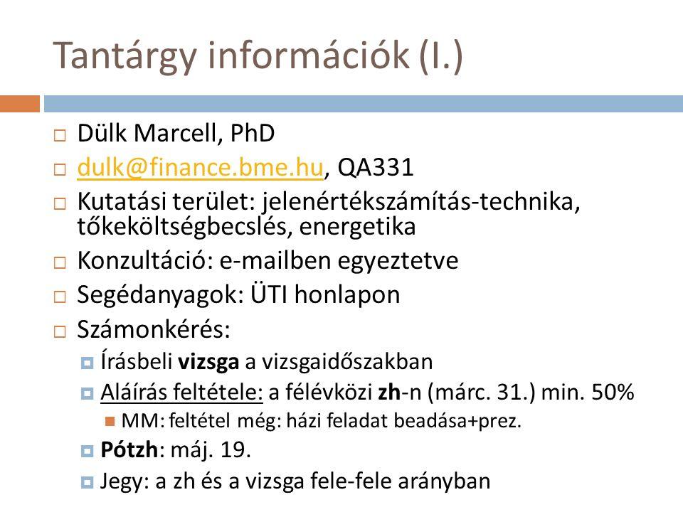 Tantárgy információk (I.)  Dülk Marcell, PhD  dulk@finance.bme.hu, QA331 dulk@finance.bme.hu  Kutatási terület: jelenértékszámítás-technika, tőkeköltségbecslés, energetika  Konzultáció: e-mailben egyeztetve  Segédanyagok: ÜTI honlapon  Számonkérés:  Írásbeli vizsga a vizsgaidőszakban  Aláírás feltétele: a félévközi zh-n (márc.