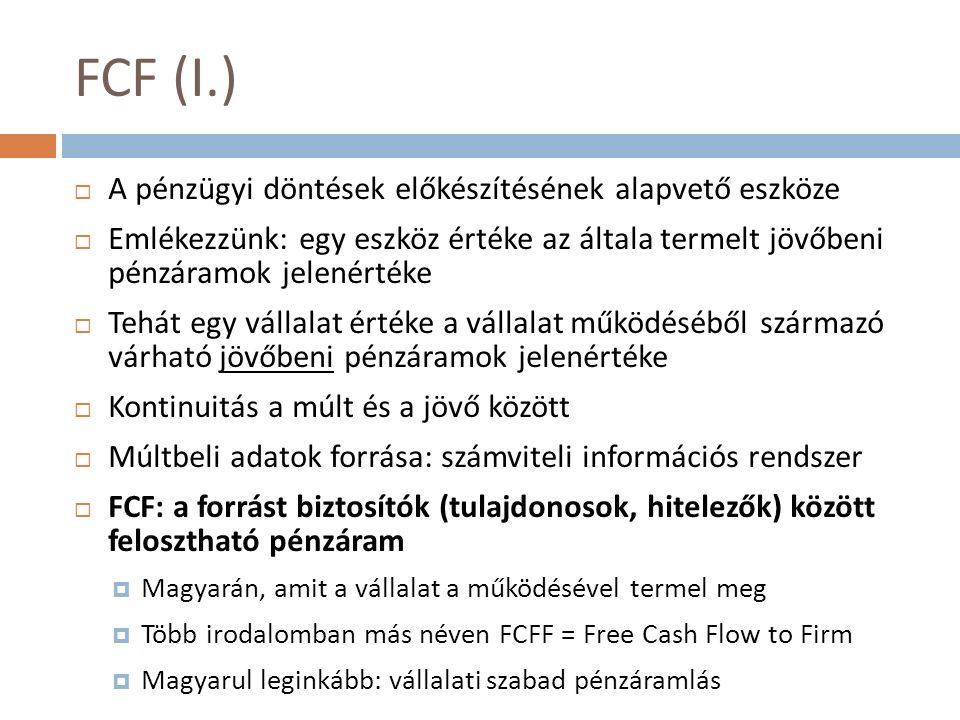 FCF (I.)  A pénzügyi döntések előkészítésének alapvető eszköze  Emlékezzünk: egy eszköz értéke az általa termelt jövőbeni pénzáramok jelenértéke  Tehát egy vállalat értéke a vállalat működéséből származó várható jövőbeni pénzáramok jelenértéke  Kontinuitás a múlt és a jövő között  Múltbeli adatok forrása: számviteli információs rendszer  FCF: a forrást biztosítók (tulajdonosok, hitelezők) között felosztható pénzáram  Magyarán, amit a vállalat a működésével termel meg  Több irodalomban más néven FCFF = Free Cash Flow to Firm  Magyarul leginkább: vállalati szabad pénzáramlás