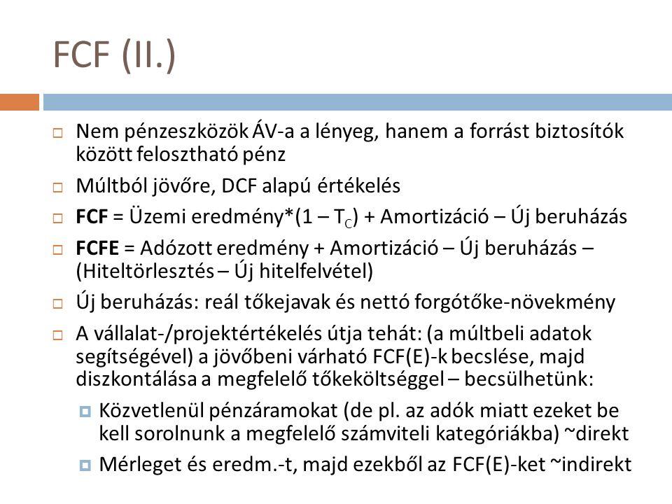 FCF (II.)  Nem pénzeszközök ÁV-a a lényeg, hanem a forrást biztosítók között felosztható pénz  Múltból jövőre, DCF alapú értékelés  FCF = Üzemi eredmény*(1 – T C ) + Amortizáció – Új beruházás  FCFE = Adózott eredmény + Amortizáció – Új beruházás – (Hiteltörlesztés – Új hitelfelvétel)  Új beruházás: reál tőkejavak és nettó forgótőke-növekmény  A vállalat-/projektértékelés útja tehát: (a múltbeli adatok segítségével) a jövőbeni várható FCF(E)-k becslése, majd diszkontálása a megfelelő tőkeköltséggel – becsülhetünk:  Közvetlenül pénzáramokat (de pl.