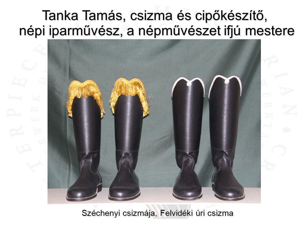 Tanka Tamás, csizma és cipőkészítő, népi iparművész, a népművészet ifjú mestere Széchenyi csizmája, Felvidéki úri csizma