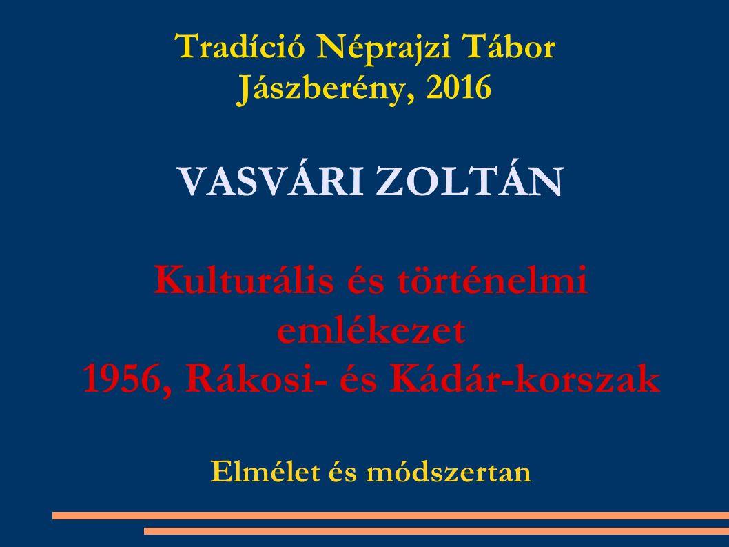 Tradíció Néprajzi Tábor Jászberény, 2016 VASVÁRI ZOLTÁN Kulturális és történelmi emlékezet 1956, Rákosi- és Kádár-korszak Elmélet és módszertan