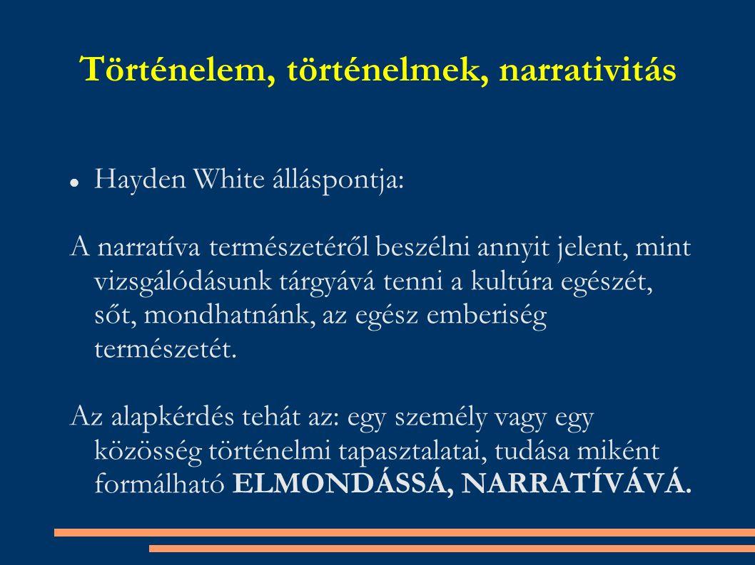 Történelem, történelmek, narrativitás Hayden White álláspontja: A narratíva természetéről beszélni annyit jelent, mint vizsgálódásunk tárgyává tenni a kultúra egészét, sőt, mondhatnánk, az egész emberiség természetét.