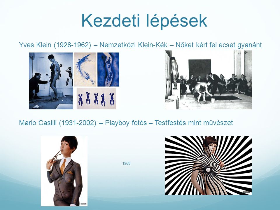 Kezdeti lépések Yves Klein (1928-1962) – Nemzetközi Klein-Kék – Nőket kért fel ecset gyanánt Mario Casilli (1931-2002) – Playboy fotós – Testfestés mint művészet 1968