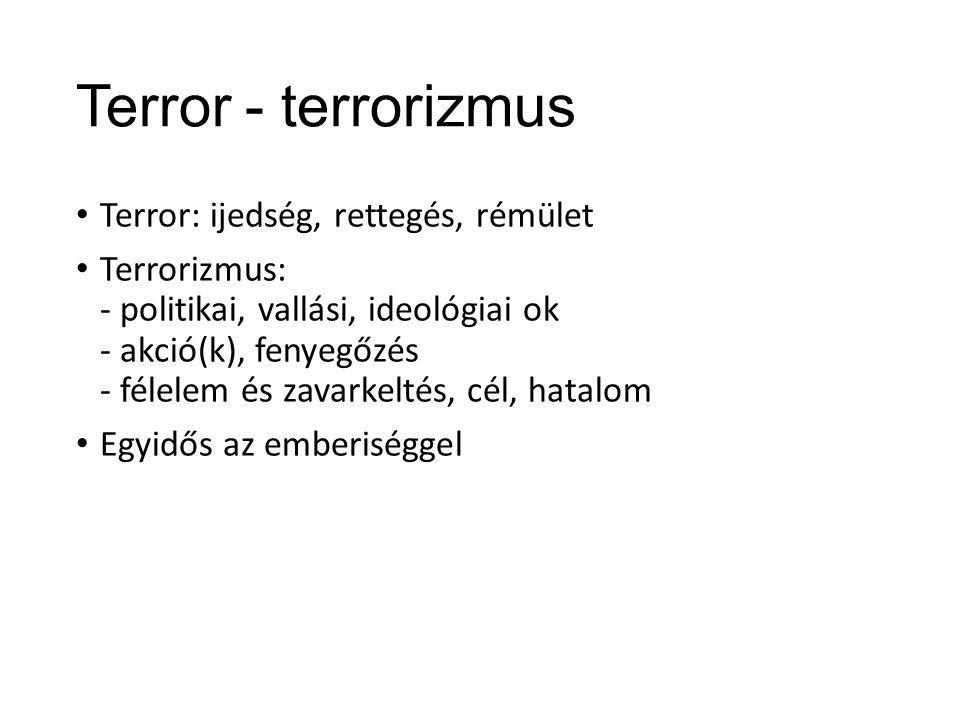 Terror - terrorizmus Terror: ijedség, rettegés, rémület Terrorizmus: - politikai, vallási, ideológiai ok - akció(k), fenyegőzés - félelem és zavarkeltés, cél, hatalom Egyidős az emberiséggel