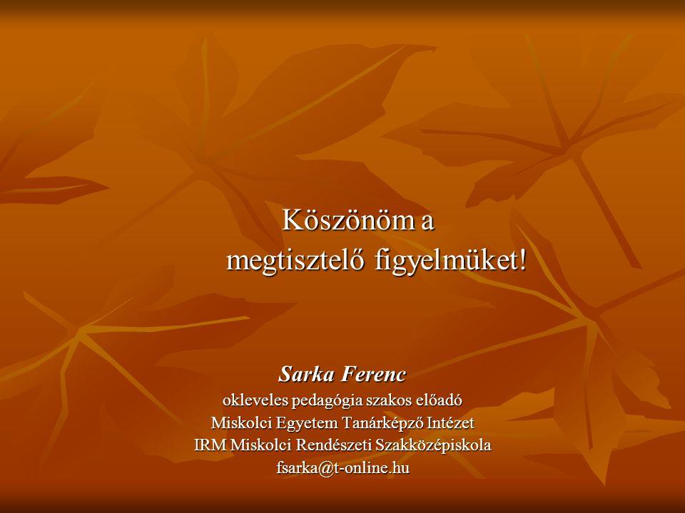 Köszönöm a Köszönöm a megtisztelő figyelmüket! Sarka Ferenc okleveles pedagógia szakos előadó Miskolci Egyetem Tanárképző Intézet IRM Miskolci Rendész