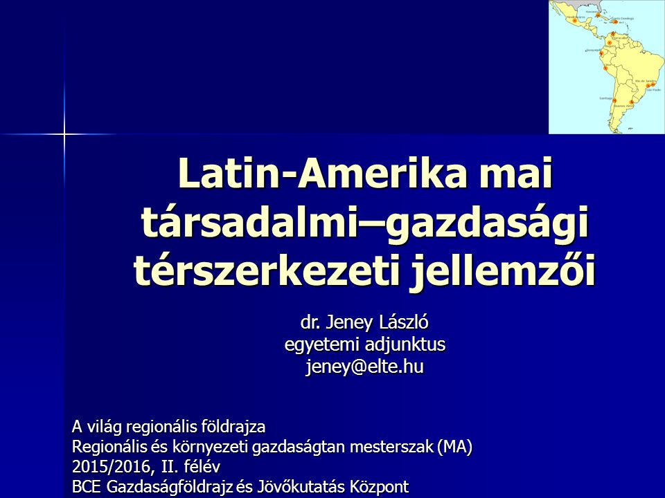 Latin-Amerika mai társadalmi–gazdasági térszerkezeti jellemzői A világ regionális földrajza Regionális és környezeti gazdaságtan mesterszak (MA) 2015/2016, II.