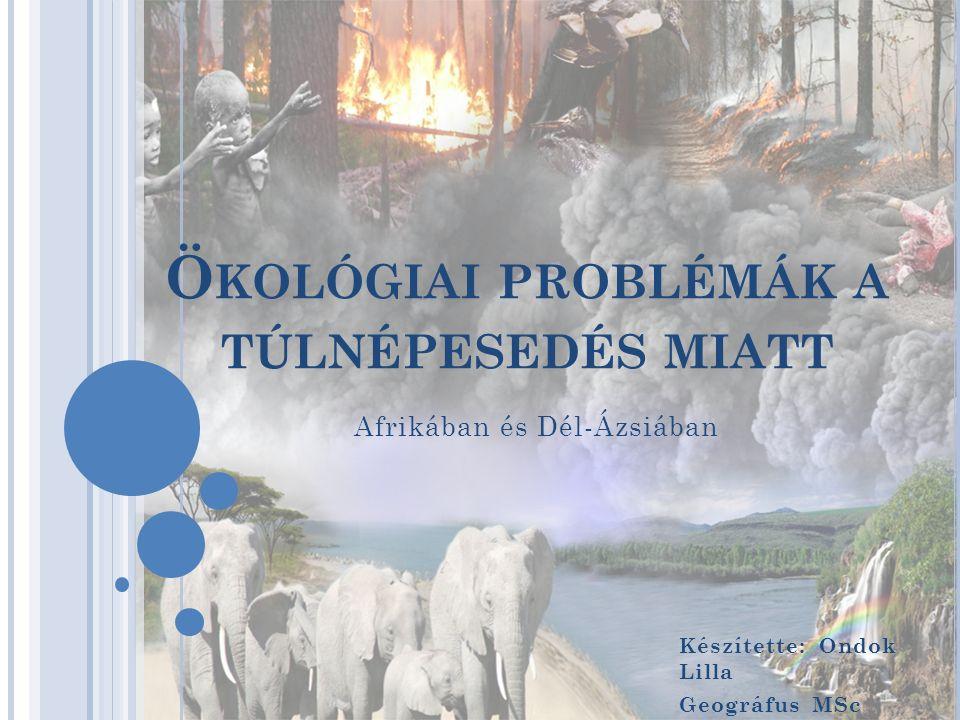 Ö KOLÓGIAI PROBLÉMÁK A TÚLNÉPESEDÉS MIATT Készítette: Ondok Lilla Geográfus MSc Afrikában és Dél-Ázsiában