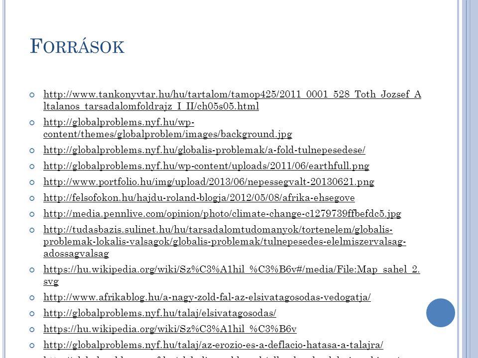 F ORRÁSOK http://www.tankonyvtar.hu/hu/tartalom/tamop425/2011_0001_528_Toth_Jozsef_A ltalanos_tarsadalomfoldrajz_I_II/ch05s05.html http://globalproblems.nyf.hu/wp- content/themes/globalproblem/images/background.jpg http://globalproblems.nyf.hu/globalis-problemak/a-fold-tulnepesedese/ http://globalproblems.nyf.hu/wp-content/uploads/2011/06/earthfull.png http://www.portfolio.hu/img/upload/2013/06/nepessegvalt-20130621.png http://felsofokon.hu/hajdu-roland-blogja/2012/05/08/afrika-ehsegove http://media.pennlive.com/opinion/photo/climate-change-c1279739ffbefdc5.jpg http://tudasbazis.sulinet.hu/hu/tarsadalomtudomanyok/tortenelem/globalis- problemak-lokalis-valsagok/globalis-problemak/tulnepesedes-elelmiszervalsag- adossagvalsag https://hu.wikipedia.org/wiki/Sz%C3%A1hil_%C3%B6v#/media/File:Map_sahel_2.
