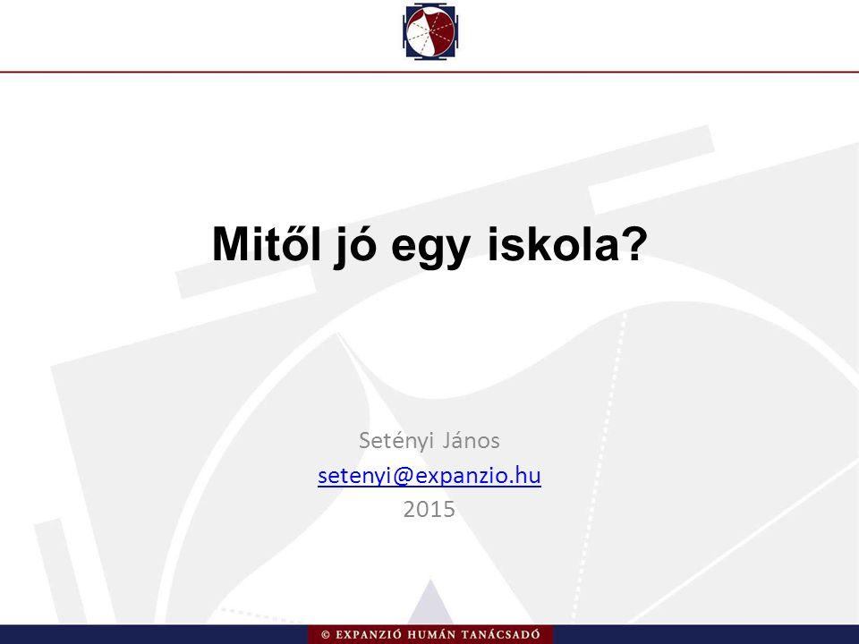 Mitől jó egy iskola Setényi János setenyi@expanzio.hu 2015