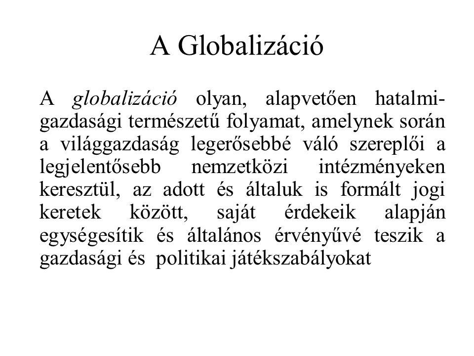 A Globalizáció A globalizáció olyan, alapvetően hatalmi- gazdasági természetű folyamat, amelynek során a világgazdaság legerősebbé váló szereplői a legjelentősebb nemzetközi intézményeken keresztül, az adott és általuk is formált jogi keretek között, saját érdekeik alapján egységesítik és általános érvényűvé teszik a gazdasági és politikai játékszabályokat