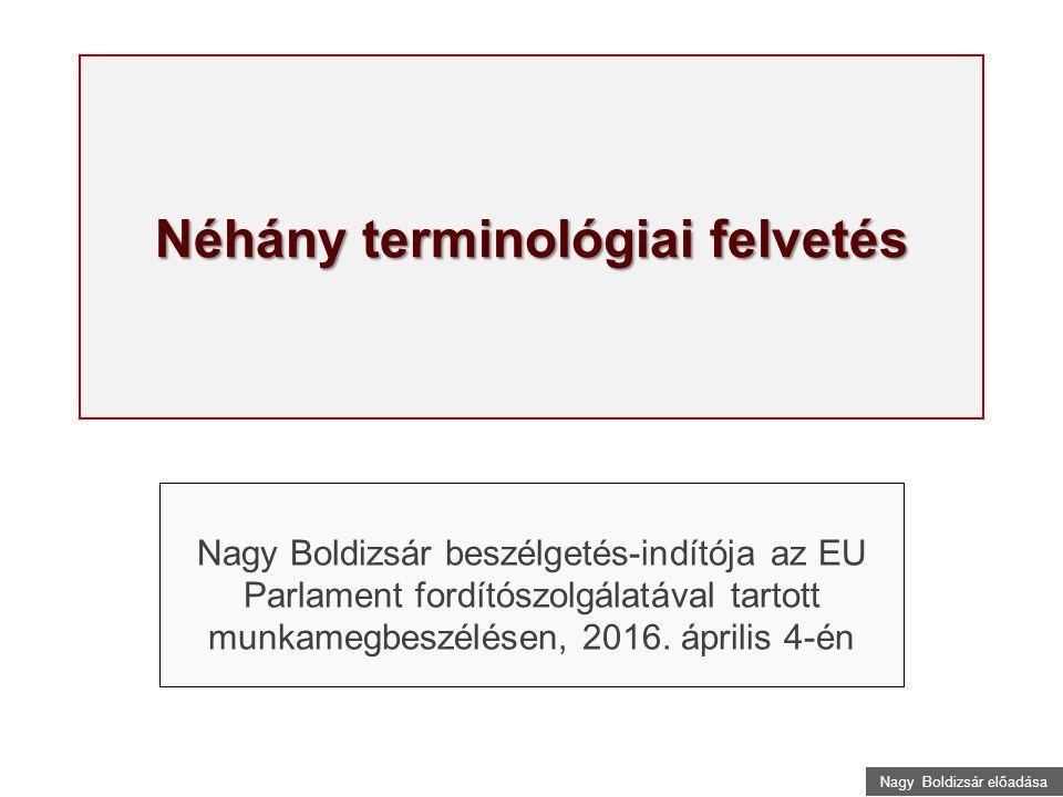 Nagy Boldizsár előadása Néhány terminológiai felvetés Nagy Boldizsár beszélgetés-indítója az EU Parlament fordítószolgálatával tartott munkamegbeszélésen, 2016.