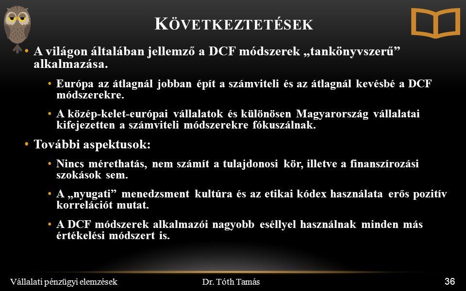 """Dr. Tóth Tamás Vállalati pénzügyi elemzések 36 K ÖVETKEZTETÉSEK A világon általában jellemző a DCF módszerek """"tankönyvszerű"""" alkalmazása. Európa az át"""