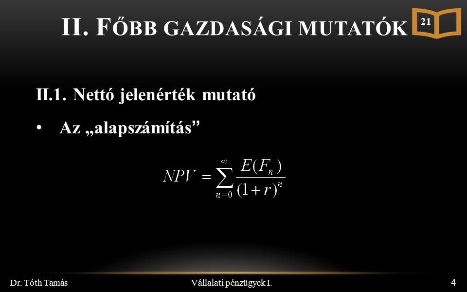 """Vállalati pénzügyek I. Dr. Tóth Tamás 4 II. F ŐBB GAZDASÁGI MUTATÓK II.1. Nettó jelenérték mutató Az """"alapszámítás"""" 21"""