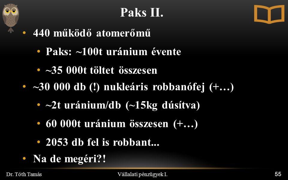 Vállalati pénzügyek I. Dr. Tóth Tamás 55 Paks II. 440 működő atomerőmű Paks: ~100t uránium évente ~35 000t töltet összesen ~30 000 db (!) nukleáris ro