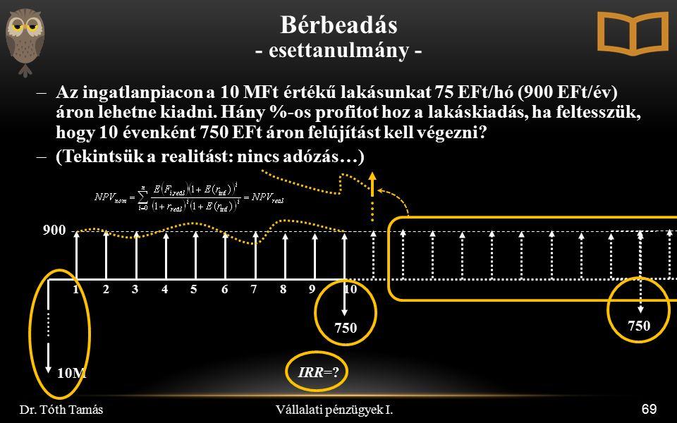 Vállalati pénzügyek I. Dr. Tóth Tamás 69 –Az ingatlanpiacon a 10 MFt értékű lakásunkat 75 EFt/hó (900 EFt/év) áron lehetne kiadni. Hány %-os profitot