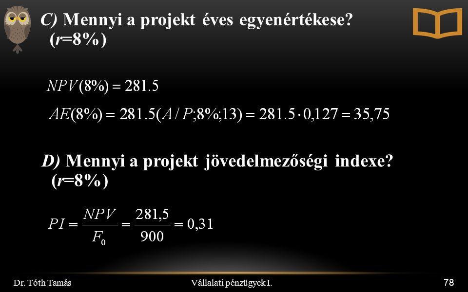 Vállalati pénzügyek I. Dr. Tóth Tamás 78 C) Mennyi a projekt éves egyenértékese? (r=8%) D) Mennyi a projekt jövedelmezőségi indexe? (r=8%)