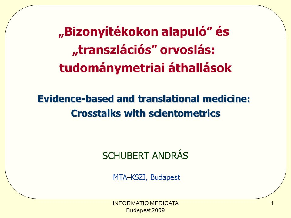 "INFORMATIO MEDICATA Budapest 2009 1 ""Bizonyítékokon alapuló és ""transzlációs orvoslás: tudománymetriai áthallások Evidence-based and translational medicine: Crosstalks with scientometrics SCHUBERT ANDRÁS MTA–KSZI, Budapest"