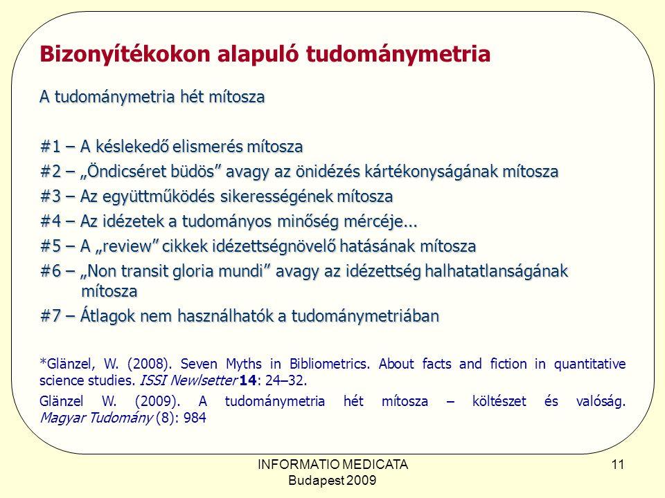 """INFORMATIO MEDICATA Budapest 2009 11 Bizonyítékokon alapuló tudománymetria A tudománymetria hét mítosza #1 – A késlekedő elismerés mítosza #2 – """"Öndicséret büdös avagy az önidézés kártékonyságának mítosza #3 – Az együttműködés sikerességének mítosza #4 – Az idézetek a tudományos minőség mércéje..."""