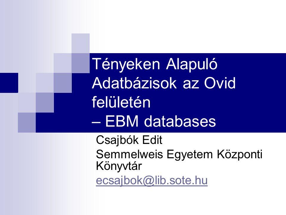 Tényeken Alapuló Adatbázisok az Ovid felületén – EBM databases Csajbók Edit Semmelweis Egyetem Központi Könyvtár ecsajbok@lib.sote.hu