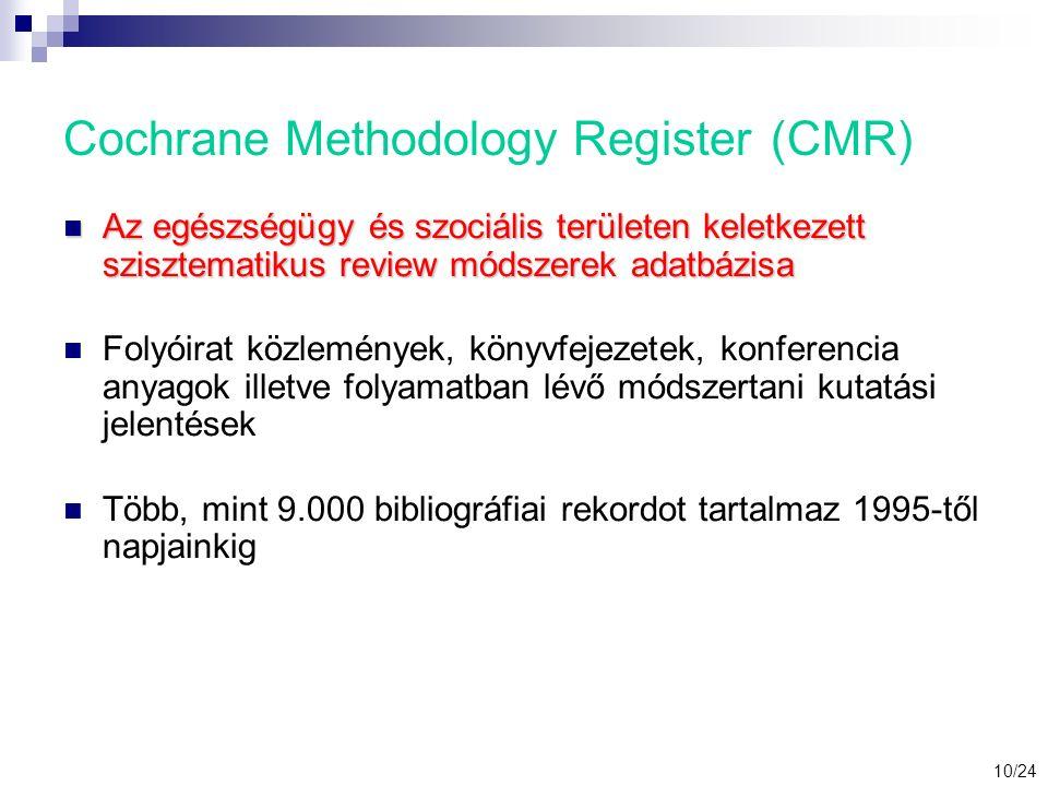 Cochrane Methodology Register (CMR) Az egészségügy és szociális területen keletkezett szisztematikus review módszerek adatbázisa Az egészségügy és szociális területen keletkezett szisztematikus review módszerek adatbázisa Folyóirat közlemények, könyvfejezetek, konferencia anyagok illetve folyamatban lévő módszertani kutatási jelentések Több, mint 9.000 bibliográfiai rekordot tartalmaz 1995-től napjainkig 10/24