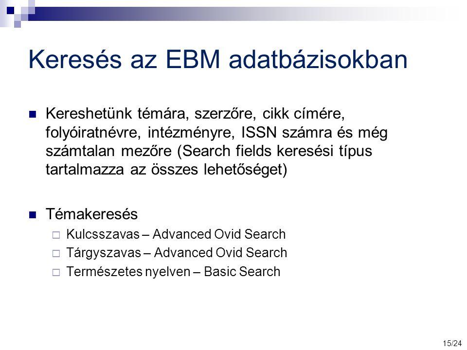 Keresés az EBM adatbázisokban Kereshetünk témára, szerzőre, cikk címére, folyóiratnévre, intézményre, ISSN számra és még számtalan mezőre (Search fields keresési típus tartalmazza az összes lehetőséget) Témakeresés  Kulcsszavas – Advanced Ovid Search  Tárgyszavas – Advanced Ovid Search  Természetes nyelven – Basic Search 15/24