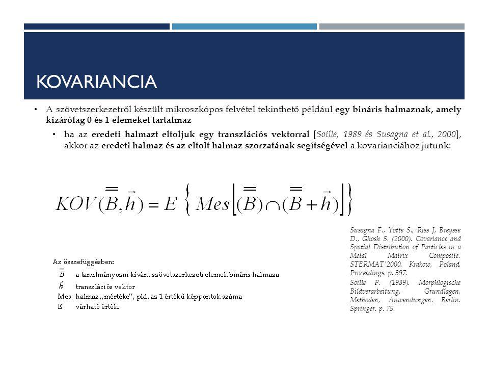 KOVARIANCIA A szövetszerkezetről készült mikroszkópos felvétel tekinthető például egy bináris halmaznak, amely kizárólag 0 és 1 elemeket tartalmaz ha az eredeti halmazt eltoljuk egy transzlációs vektorral [ Soille, 1989 és Susagna et al., 2000 ], akkor az eredeti halmaz és az eltolt halmaz szorzatának segítségével a kovarianciához jutunk: Susagna F., Yotte S., Riss J, Breysse D., Ghosh S.
