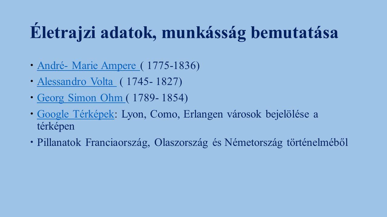 Életrajzi adatok, munkásság bemutatása  André- Marie Ampere ( 1775-1836) André- Marie Ampere  Alessandro Volta ( 1745- 1827) Alessandro Volta  Georg Simon Ohm ( 1789- 1854) Georg Simon Ohm  Google Térképek: Lyon, Como, Erlangen városok bejelölése a térképen Google Térképek  Pillanatok Franciaország, Olaszország és Németország történelméből