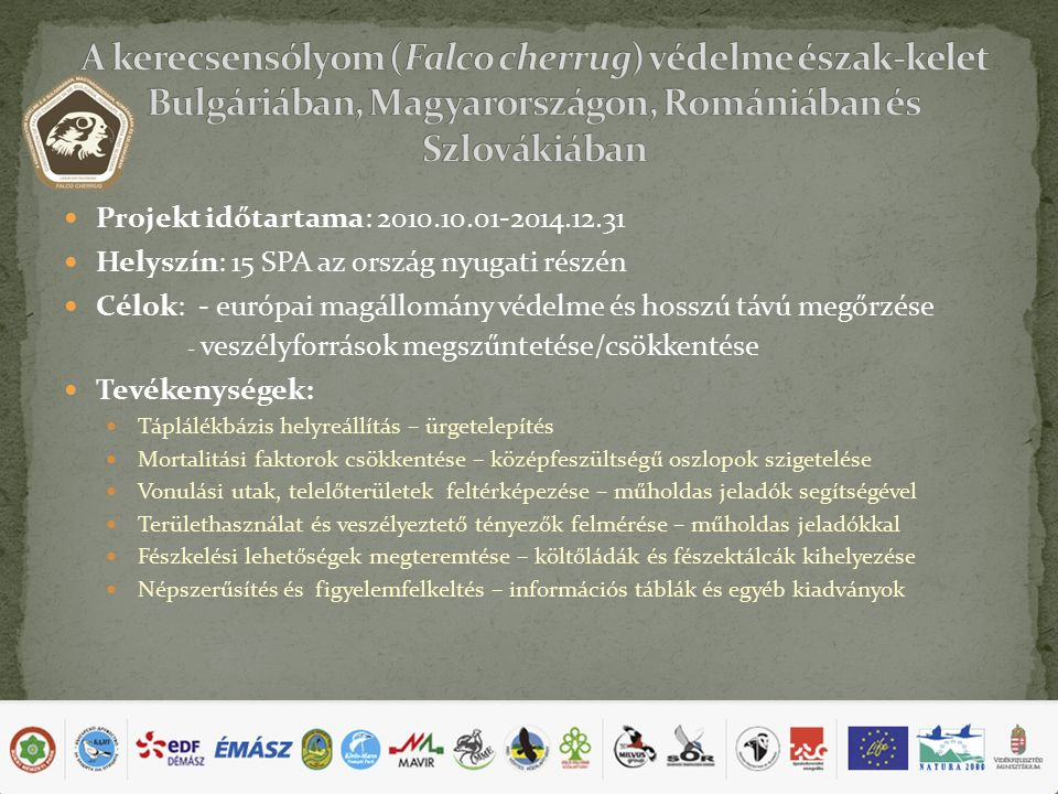 Projekt időtartama: 2010.10.01-2014.12.31 Helyszín: 15 SPA az ország nyugati részén Célok: - európai magállomány védelme és hosszú távú megőrzése - veszélyforrások megszűntetése/csökkentése Tevékenységek: Táplálékbázis helyreállítás – ürgetelepítés Mortalitási faktorok csökkentése – középfeszültségű oszlopok szigetelése Vonulási utak, telelőterületek feltérképezése – műholdas jeladók segítségével Területhasználat és veszélyeztető tényezők felmérése – műholdas jeladókkal Fészkelési lehetőségek megteremtése – költőládák és fészektálcák kihelyezése Népszerűsítés és figyelemfelkeltés – információs táblák és egyéb kiadványok