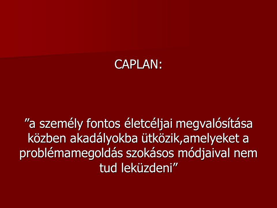 CAPLAN: a személy fontos életcéljai megvalósítása közben akadályokba ütközik,amelyeket a problémamegoldás szokásos módjaival nem tud leküzdeni