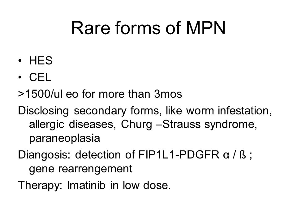 Rare forms of MPN HES CEL >1500/ul eo for more than 3mos Disclosing secondary forms, like worm infestation, allergic diseases, Churg –Strauss syndrome, paraneoplasia Diangosis: detection of FIP1L1-PDGFR α / ß ; gene rearrengement Therapy: Imatinib in low dose.