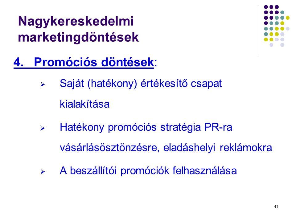 41 Nagykereskedelmi marketingdöntések 4.Promóciós döntések:  Saját (hatékony) értékesítő csapat kialakítása  Hatékony promóciós stratégia PR-ra vásárlásösztönzésre, eladáshelyi reklámokra  A beszállítói promóciók felhasználása