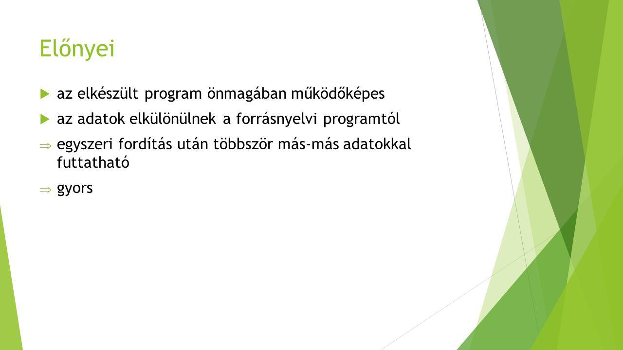 Előnyei  az elkészült program önmagában működőképes  az adatok elkülönülnek a forrásnyelvi programtól  egyszeri fordítás után többször más-más adatokkal futtatható  gyors