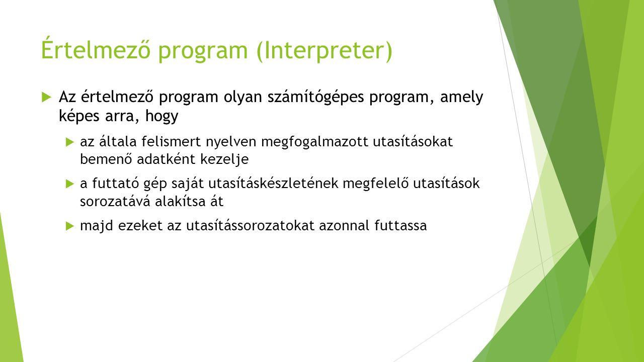 Értelmező program (Interpreter)  Az értelmező program olyan számítógépes program, amely képes arra, hogy  az általa felismert nyelven megfogalmazott utasításokat bemenő adatként kezelje  a futtató gép saját utasításkészletének megfelelő utasítások sorozatává alakítsa át  majd ezeket az utasítássorozatokat azonnal futtassa