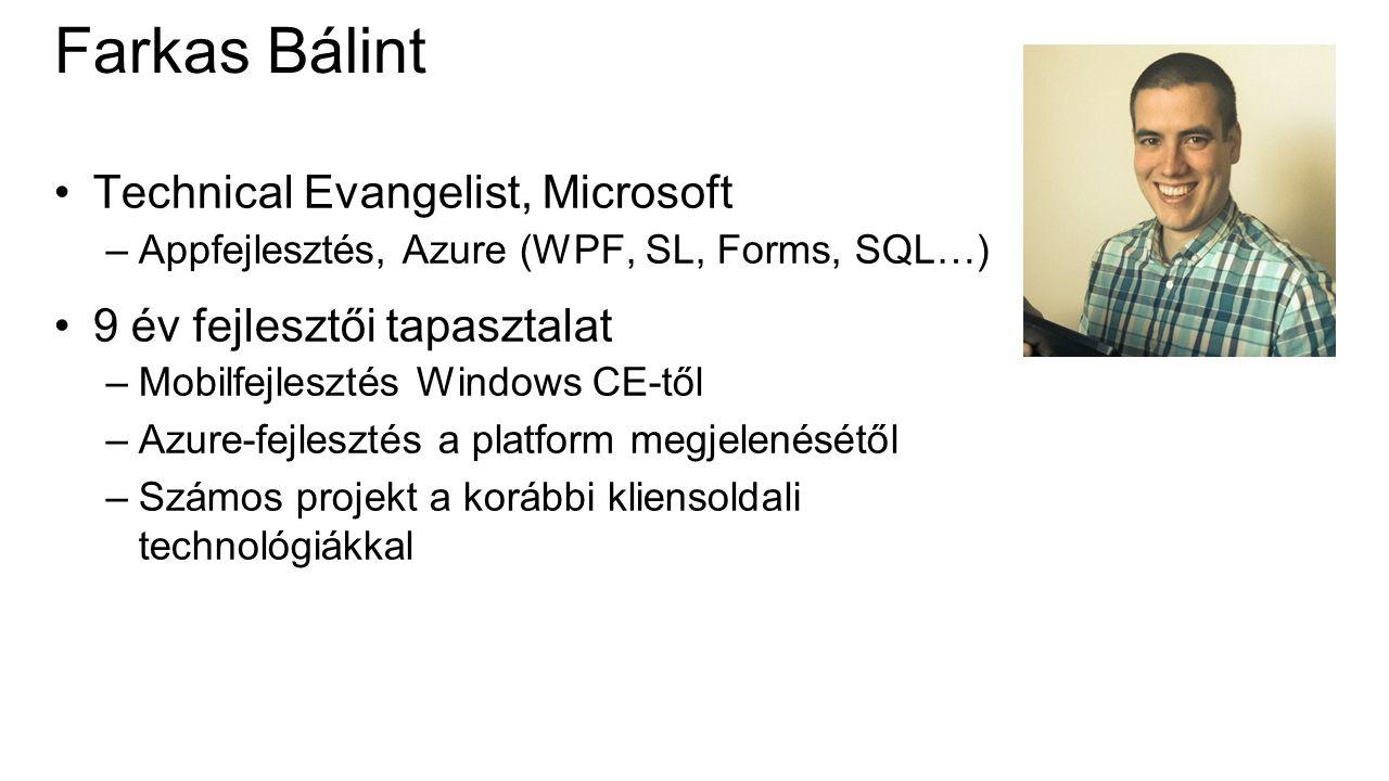 Farkas Bálint Technical Evangelist, Microsoft –Appfejlesztés, Azure (WPF, SL, Forms, SQL…) 9 év fejlesztői tapasztalat –Mobilfejlesztés Windows CE-től –Azure-fejlesztés a platform megjelenésétől –Számos projekt a korábbi kliensoldali technológiákkal