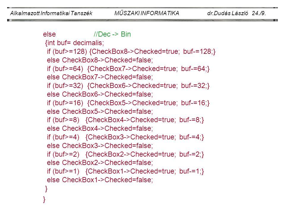 Alkalmazott Informatikai Tanszék MŰSZAKI INFORMATIKA dr.Dudás László 24./9. else //Dec -> Bin {int buf= decimalis; if (buf>=128) {CheckBox8->Checked=t