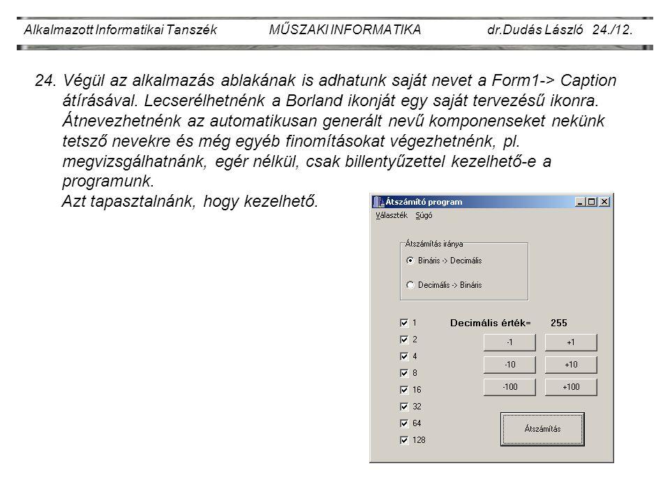 Alkalmazott Informatikai Tanszék MŰSZAKI INFORMATIKA dr.Dudás László 24./12. 24. Végül az alkalmazás ablakának is adhatunk saját nevet a Form1-> Capti