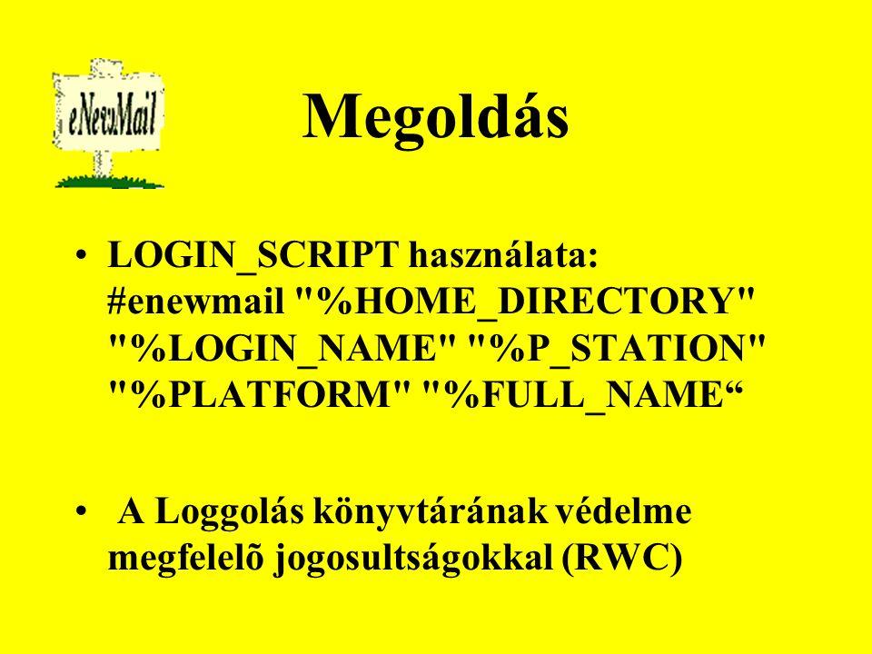 Megoldás LOGIN_SCRIPT használata: #enewmail %HOME_DIRECTORY %LOGIN_NAME %P_STATION %PLATFORM %FULL_NAME A Loggolás könyvtárának védelme megfelelõ jogosultságokkal (RWC)