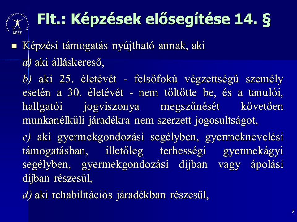 7 Flt.: Képzések elősegítése 14. § Képzési támogatás nyújtható annak, aki Képzési támogatás nyújtható annak, aki a) aki álláskereső, b) aki 25. életév